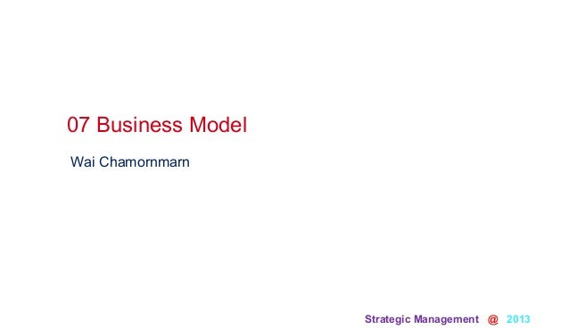 Strategic Management @ 2013 Wai Chamornmarn07 Business Model