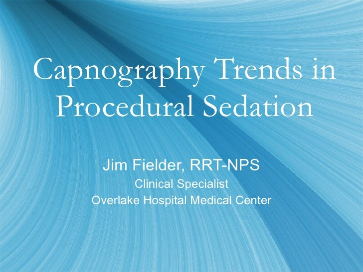 Capnography Trends in Procedural Sedation Jim Fielder, RRT-NPS Clinical Specialist Overlake Hospital Medical Center