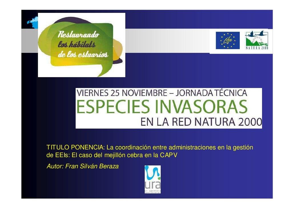 TITULO PONENCIA: La coordinación entre administraciones en la gestiónde EEIs: El caso del mejillón cebra en la CAPVAutor: ...