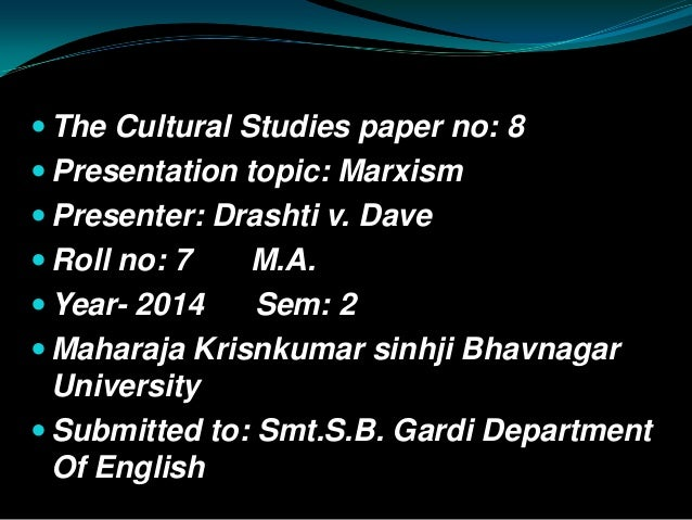  The Cultural Studies paper no: 8  Presentation topic: Marxism  Presenter: Drashti v. Dave  Roll no: 7 M.A.  Year- 20...