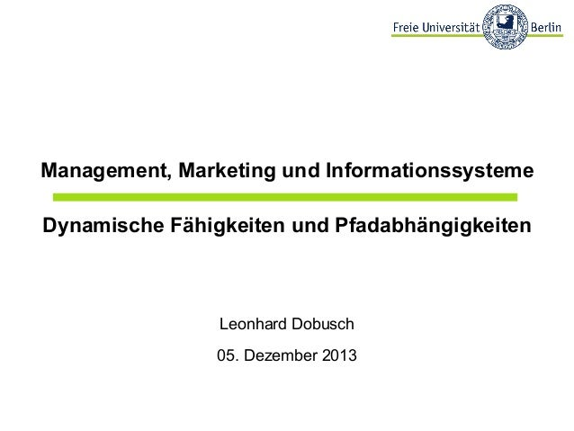 Management, Marketing und Informationssysteme Dynamische Fähigkeiten und Pfadabhängigkeiten  Leonhard Dobusch 05. Dezember...