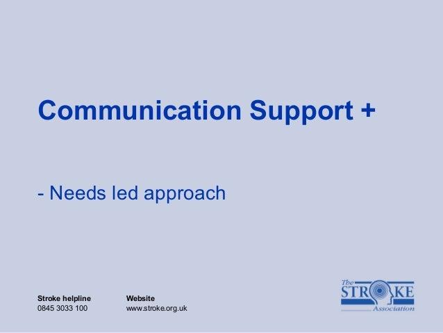 Stroke helpline Website 0845 3033 100 www.stroke.org.uk Communication Support + - Needs led approach