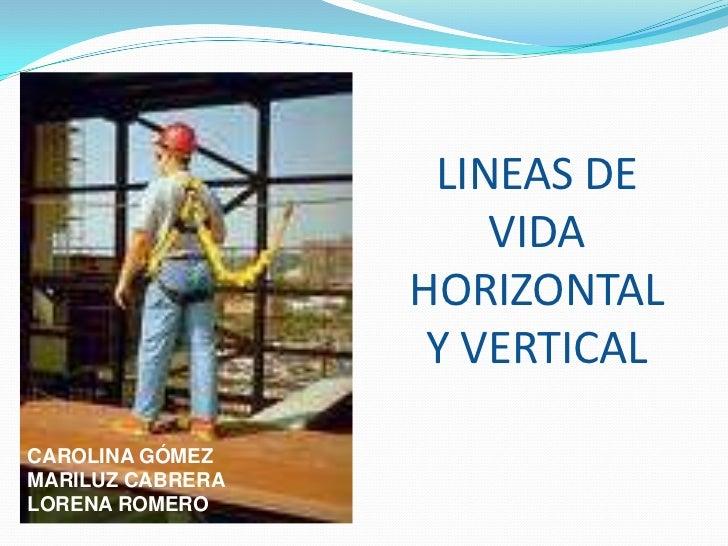 LINEAS DE VIDA HORIZONTAL Y VERTICAL<br />CAROLINA GÓMEZ<br />MARILUZ CABRERA<br />LORENA ROMERO<br />