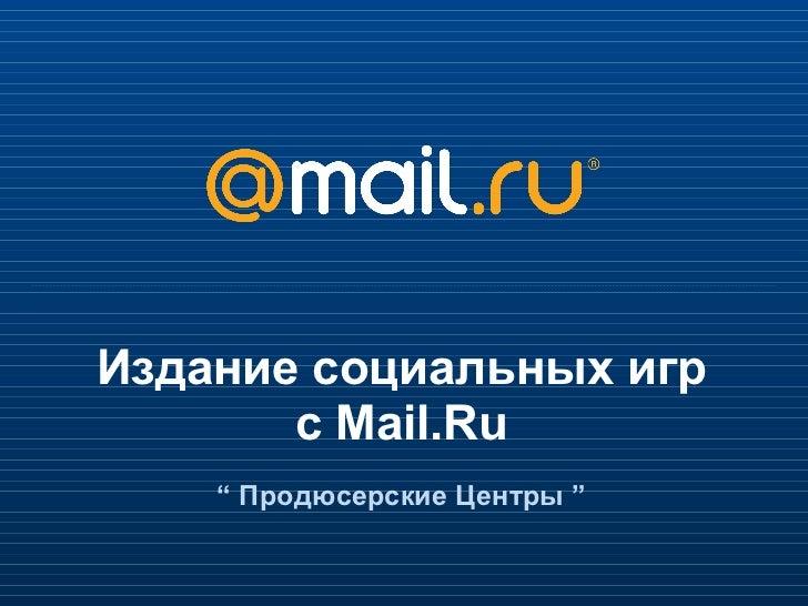 """Издание социальных игр с Mail.Ru """"  Продюсерские Центры  """""""