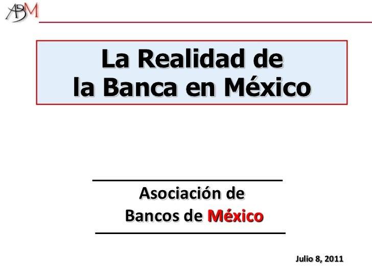 La Realidad de <br />la Banca en México <br />Asociación de Bancos de México<br />Julio 8, 2011<br />