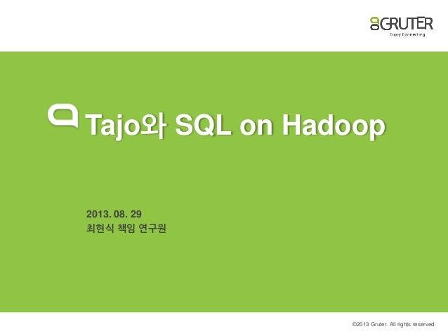 © 2013 Gruter. All rights reserved. Tajo와 SQL on Hadoop 2013. 08. 29 최현식 책임 연구원