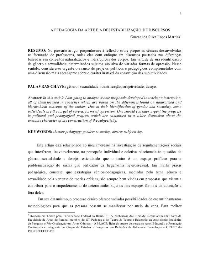 1 A PEDAGOGIA DA ARTE E A DESESTABILIZAÇÃO DE DISCURSOS Guaraci da Silva Lopes Martins1 RESUMO: No presente artigo, propon...