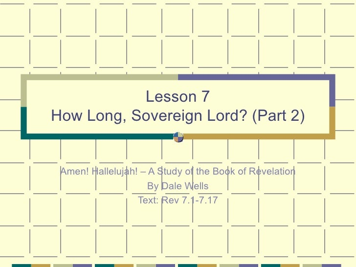 Lesson 7 How Long, Sovereign Lord? (Part 2) Amen! Hallelujah! – A Study of the Book of Revelation By Dale Wells Text: Rev ...