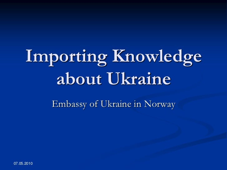 Importing Knowledge          about Ukraine              Embassy of Ukraine in Norway     07.05.2010