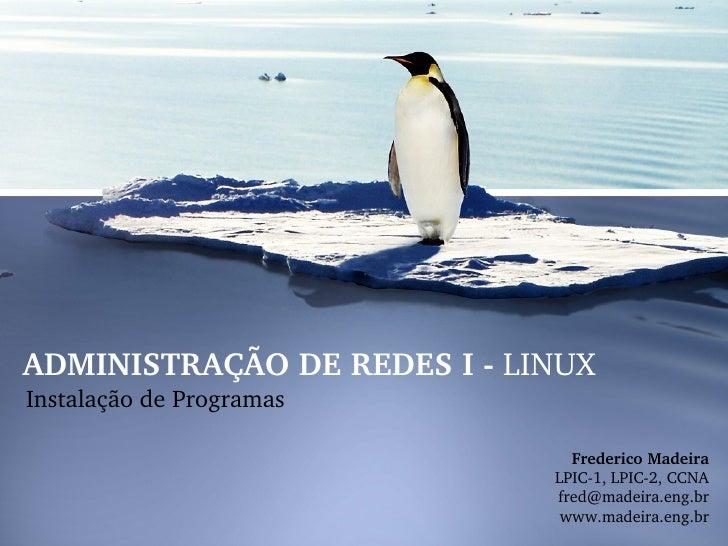 ADMINISTRAÇÃODEREDESILINUXInstalaçãodeProgramas                               FredericoMadeira                   ...
