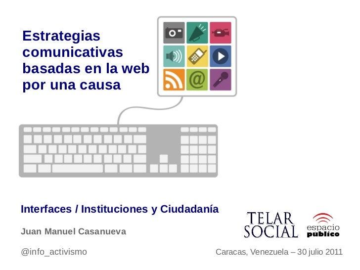 Estrategiascomunicativasbasadas en la webpor una causaInterfaces / Instituciones y CiudadaníaJuan Manuel Casanueva@info_ac...