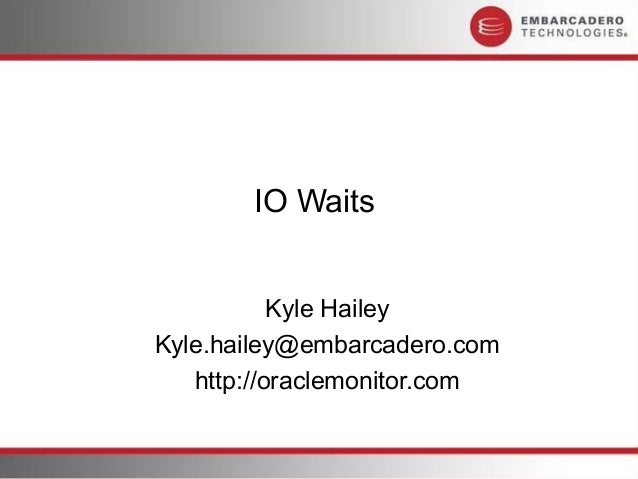 IO Waits           Kyle HaileyKyle.hailey@embarcadero.com   http://oraclemonitor.com