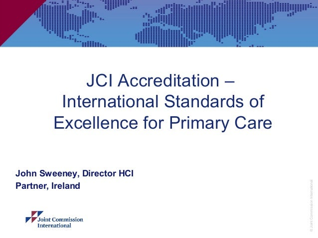 JCI Accreditation –         International Standards of        Excellence for Primary CareJohn Sweeney, Director HCI       ...