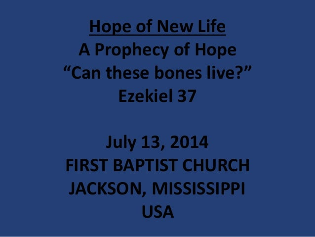 """Hope of New Life A Prophecy of Hope """"Can these bones live?"""" Ezekiel 37 July 13, 2014 FIRST BAPTIST CHURCH JACKSON, MISSISS..."""