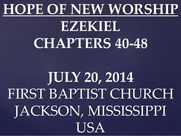 HOPE OF NEW WORSHIP EZEKIEL CHAPTERS 40-48 JULY 20, 2014 FIRST BAPTIST CHURCH JACKSON, MISSISSIPPI USA