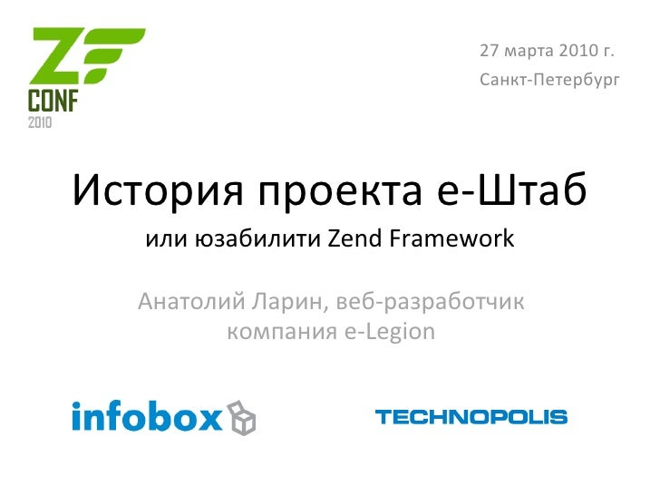 История проекта е-Штаб или юзабилити Zend Framework Анатолий Ларин, веб-разработчик компания e-Legion 27 марта 2010 г. Сан...