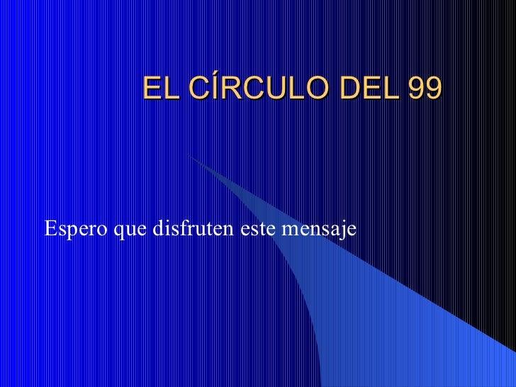 EL C ÍRCULO DEL 99 Espero que disfruten este mensaje