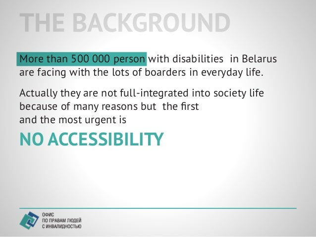 THE BACKGROUNDMore than 500 000 person with disabilities in Belarusare facing with the lots of boarders in everyday life.A...