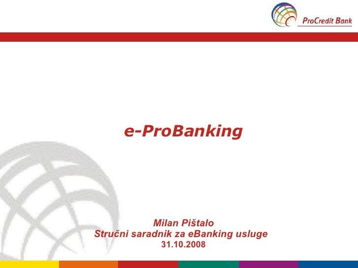 e-ProBanking Milan Pi štalo Stručni saradnik za eBanking usluge  31 .10.2008