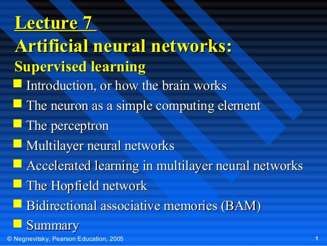 Lecture 7 Artificial neural networks: Supervised learning  Introduction, or how the brain works  The neuron as a simple ...