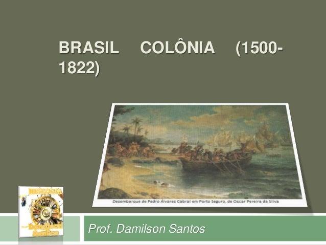 BRASIL COLÔNIA (1500-  1822)  Prof. Damilson Santos