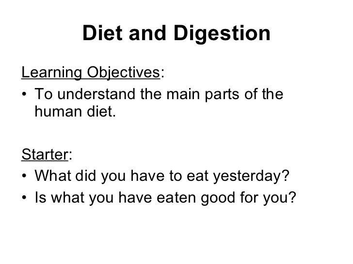 Diet and Digestion <ul><li>Learning Objectives : </li></ul><ul><li>To understand the main parts of the human diet. </li></...