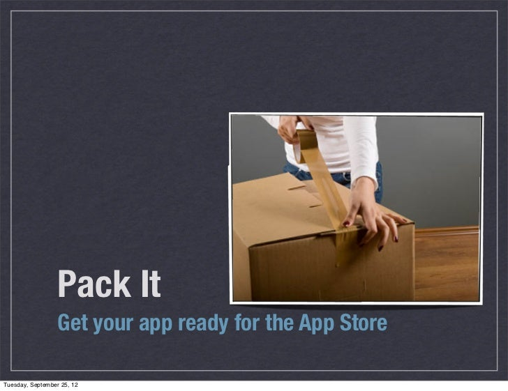 Pack It                  Get your app ready for the App StoreTuesday, September 25, 12