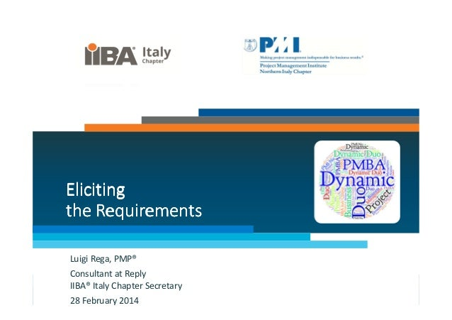 Eliciting the Requirements Luigi Rega, PMP® Consultant at Reply IIBA® Italy Chapter Secretary 28 February 2014