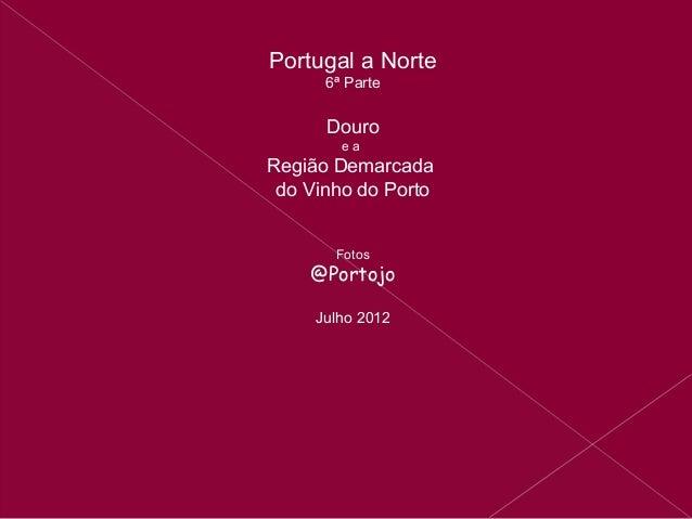 Portugal a Norte      6ª Parte      Douro        eaRegião Demarcada do Vinho do Porto       Fotos    @Portojo     Julho 2012