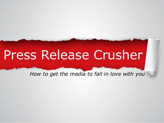 Press Release Crusher How to get the media to fall in love with you