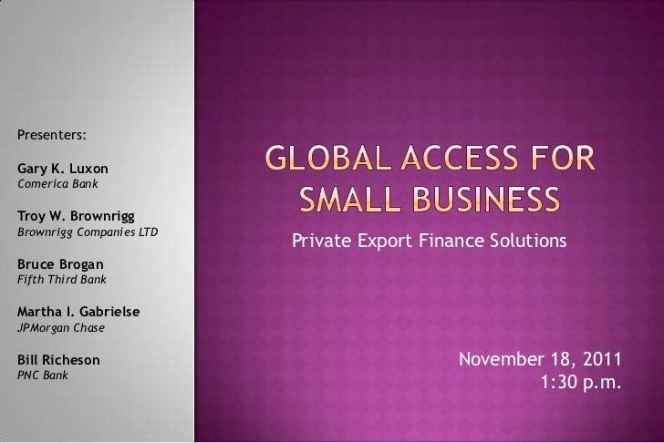 Presenters:Gary K. LuxonComerica BankTroy W. BrownriggBrownrigg Companies LTD                          Private Export Fina...