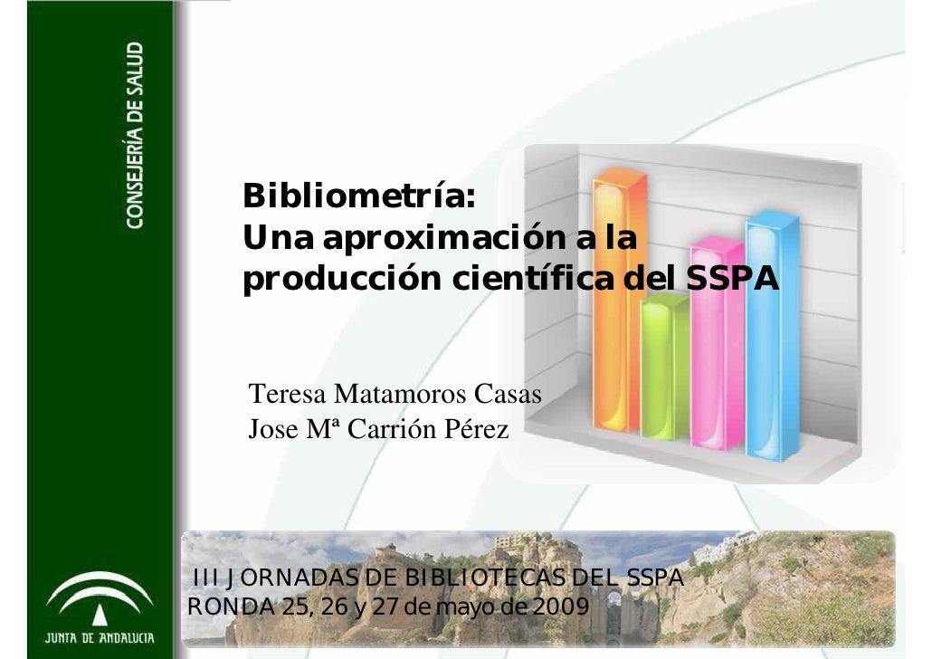 Bibliometría:    Una aproximación a la    producción científica del SSPA       Teresa Matamoros Casas     Jose Mª Carrión ...
