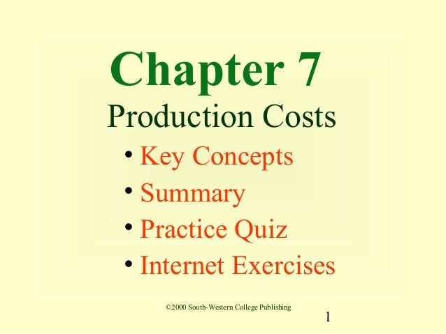 Chapter 7Production Costs • Key Concepts • Summary • Practice Quiz • Internet Exercises    ©2000 South-Western College Pub...