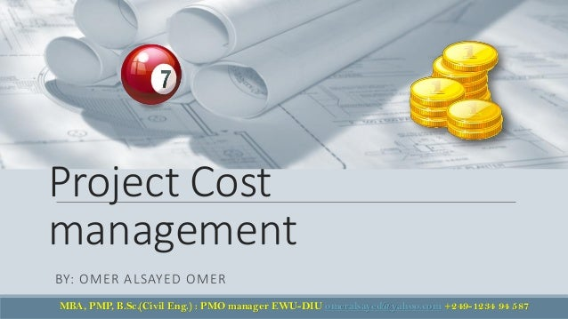 Project Cost management BY: OMER ALSAYED OMER MBA, PMP, B.Sc.(Civil Eng.) : PMO manager EWU-DIU omeralsayed@yahoo.com +249...