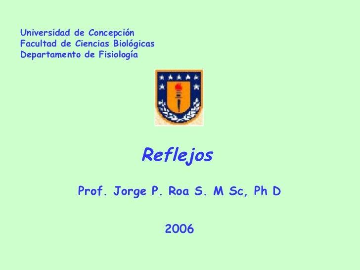 Universidad de Concepción Facultad de Ciencias Biológicas Departamento de Fisiología Reflejos  Prof. Jorge P. Roa S. M Sc,...