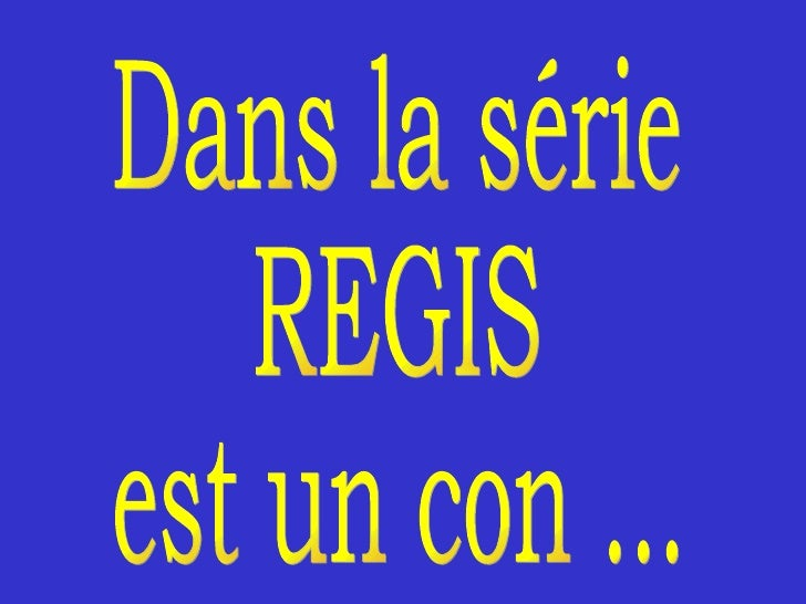 Dans la série REGIS est un con ...