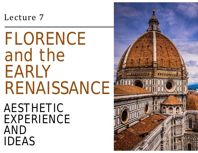 Lecture 7  FLORENCE  and the  EARLY  RENAISSANCE  AESTHETIC  EXPERIENCE  AND  IDEAS