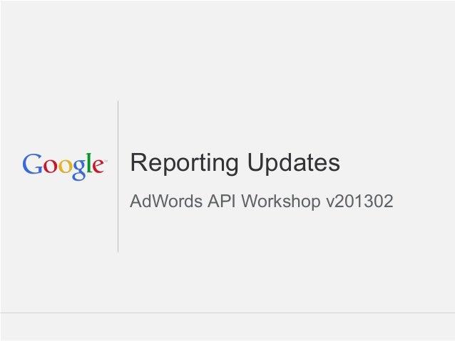 Reporting UpdatesAdWords API Workshop v201302                      Google Confidential and Proprietary