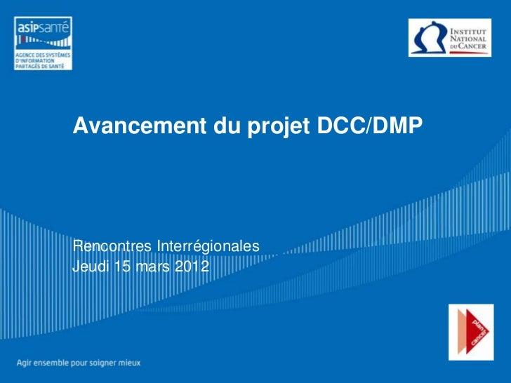Avancement du projet DCC/DMPRencontres InterrégionalesJeudi 15 mars 2012