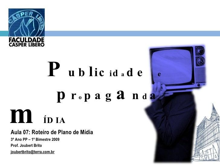 Aula 07: Roteiro de Plano de Mídia 3º Ano PP – 1º Bimestre 2009 Prof. Joubert Brito [email_address] P ub l ic i d a de  e ...