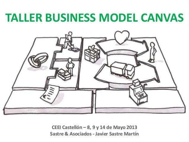 TALLER BUSINESS MODEL CANVASCEEI Castellón – 8, 9 y 14 de Mayo 2013Sastre & Asociados - Javier Sastre Martín