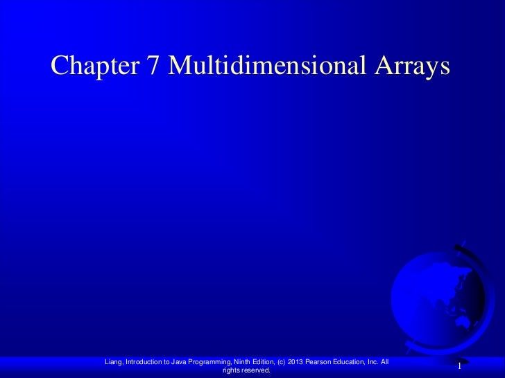 Chapter 7 Multidimensional Arrays    Liang, Introduction to Java Programming, Ninth Edition, (c) 2013 Pearson Education, I...