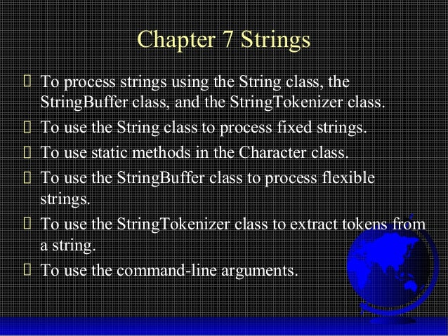 Chapter 7 Strings To process strings using the String class, the StringBuffer class, and the StringTokenizer class. To use...
