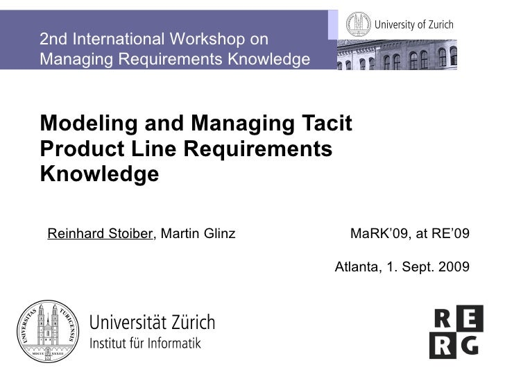 Modeling and Managing Tacit Product Line Requirements Knowledge Reinhard Stoiber , Martin Glinz MaRK'09, at RE'09 Atlanta,...