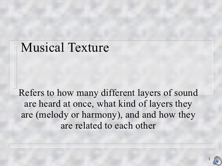 Musical Texture Refers to how many different layers of sound are heard at once, what kind of layers they are (melody or ha...