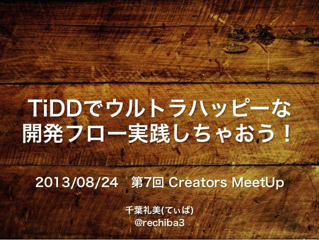 TiDDでウルトラハッピーな 開発フロー実践しちゃおう! 2013/08/24第7回 Creators MeetUp 千葉礼美(てぃば) @rechiba3