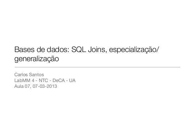Bases de dados: SQL Joins, especialização/generalizaçãoCarlos SantosLabMM 4 - NTC - DeCA - UAAula 07, 07-03-2013