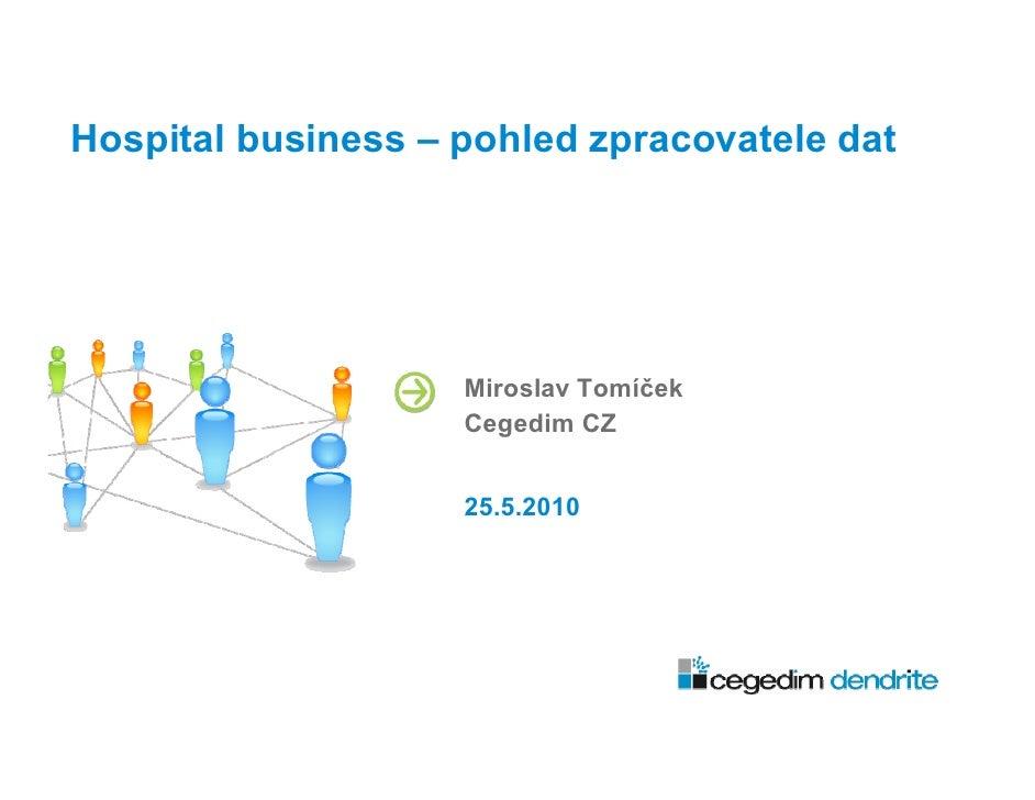 Hospital business – pohled zpracovatele dat                         Miroslav Tomíček                     Cegedim CZ       ...
