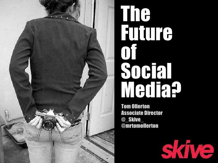 The Future of Social Media?<br />Tom OllertonAssociate Director@_Skive_@mrtomollerton<br />