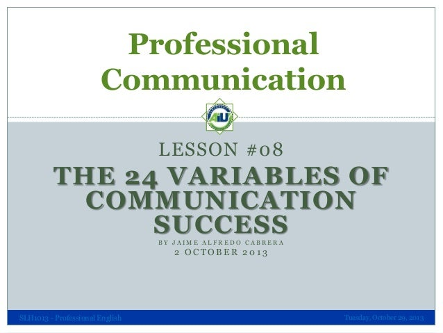 Professional Communication LESSON #08  THE 24 VARIABLES OF COMMUNICATION SUCCESS BY JAIME ALFREDO CABRERA  2 OCTOBER 2013 ...